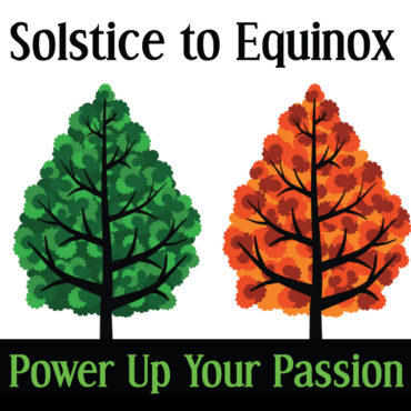 Solstice to Equinox: Power Up Your Passion!